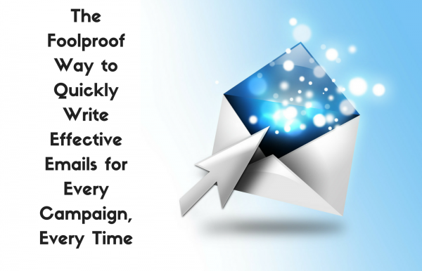 The Foolproof Way To Quickly Write Effective Emails For Every Campaign, Every Time